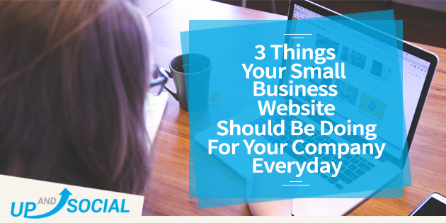 3 Things Your Small Business Website Should Be Doing For Your Company Everyday