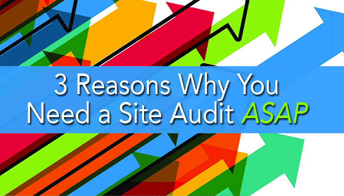 3 Reasons You Need a Site Audit ASAP