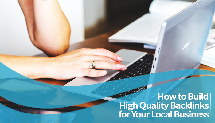 How to Build High Quality Backlinks for Your Local Business
