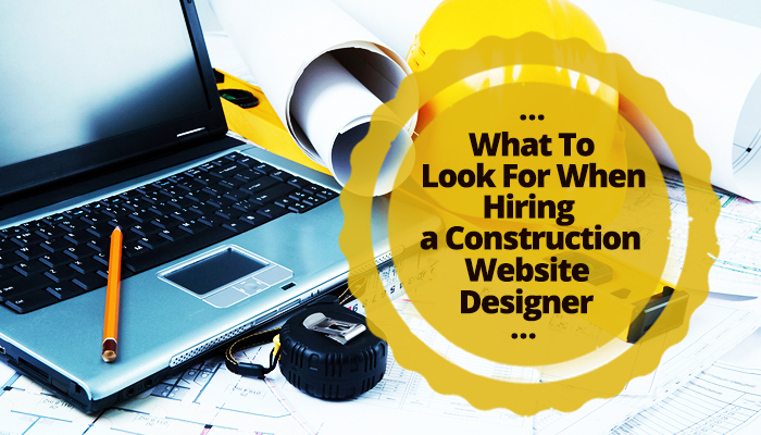 What To Look For When Hiring a Construction Website Designer