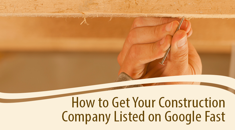 How To Get Your Construction Company Listed On Google Fast
