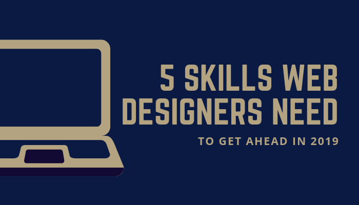 5 Skills Web Designers Need To Get Ahead in 2019