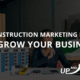 6 Proven Construction Marketing Ideas to Grow Your Business