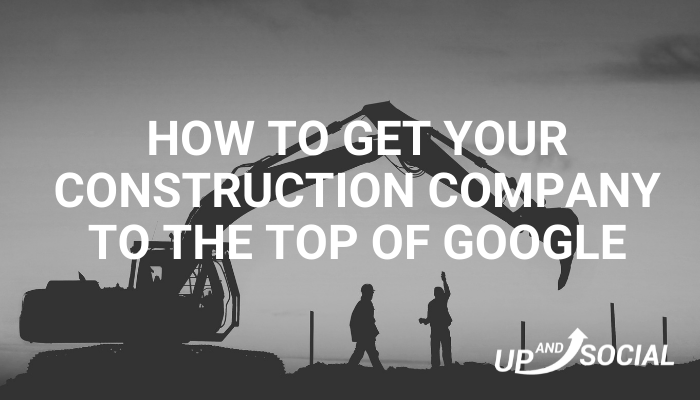 How To Get Your Construction Company To The Top Of Google